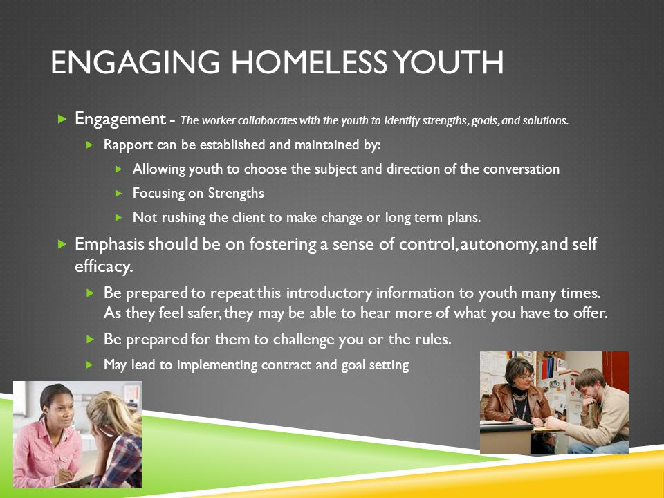 ENGAGING HOMELESS YOUTH  Engagement - The worker collaborates with the youth to identify strengths, goals, and solutions.  Rapport can be establishe