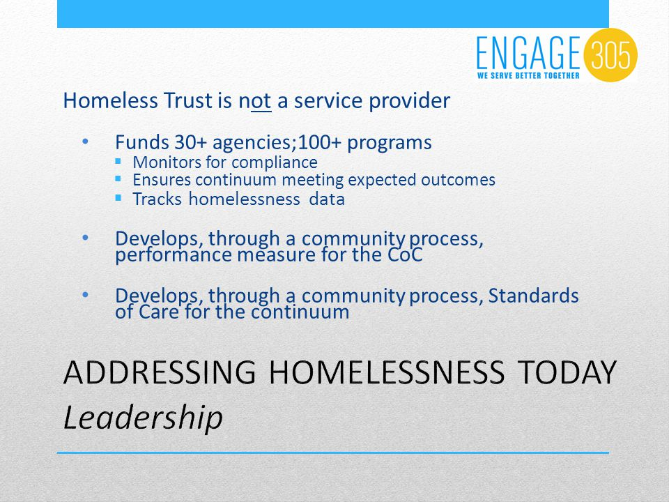 Homeless Trust is not a service provider Funds 30+ agencies;100+ programs  Monitors for compliance  Ensures continuum meeting expected outcomes  Tracks homelessness data Develops, through a community process, performance measure for the CoC Develops, through a community process, Standards of Care for the continuum