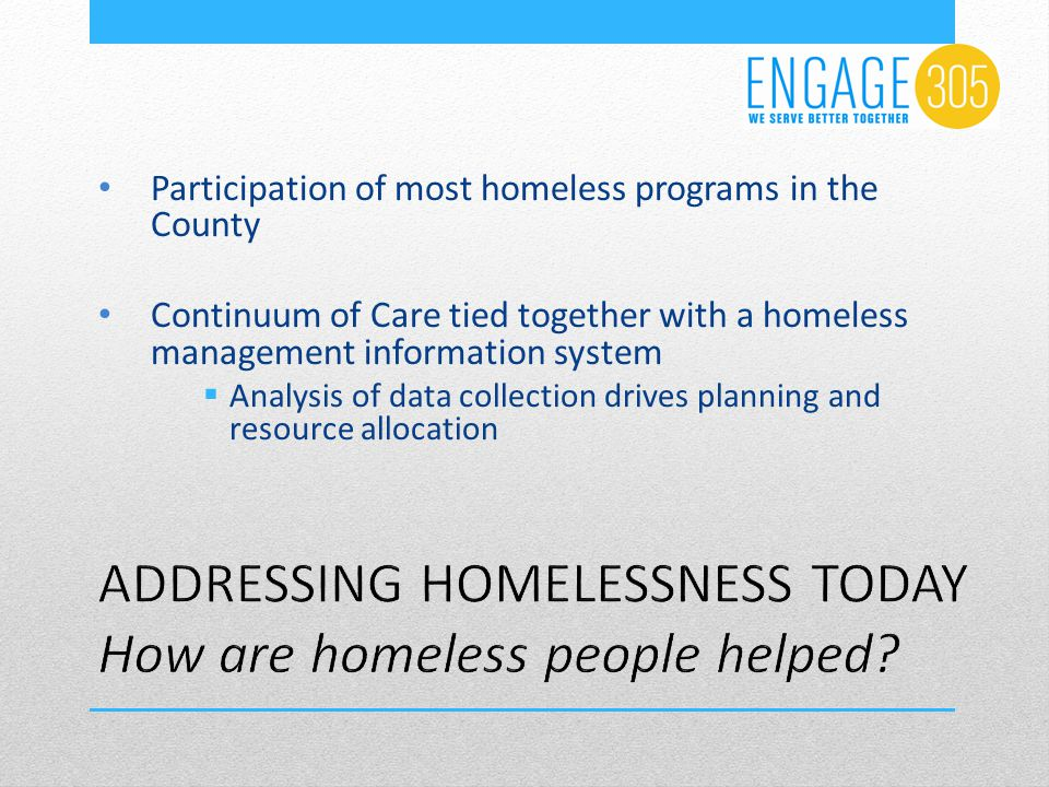 Participation of most homeless programs in the County Continuum of Care tied together with a homeless management information system  Analysis of data collection drives planning and resource allocation
