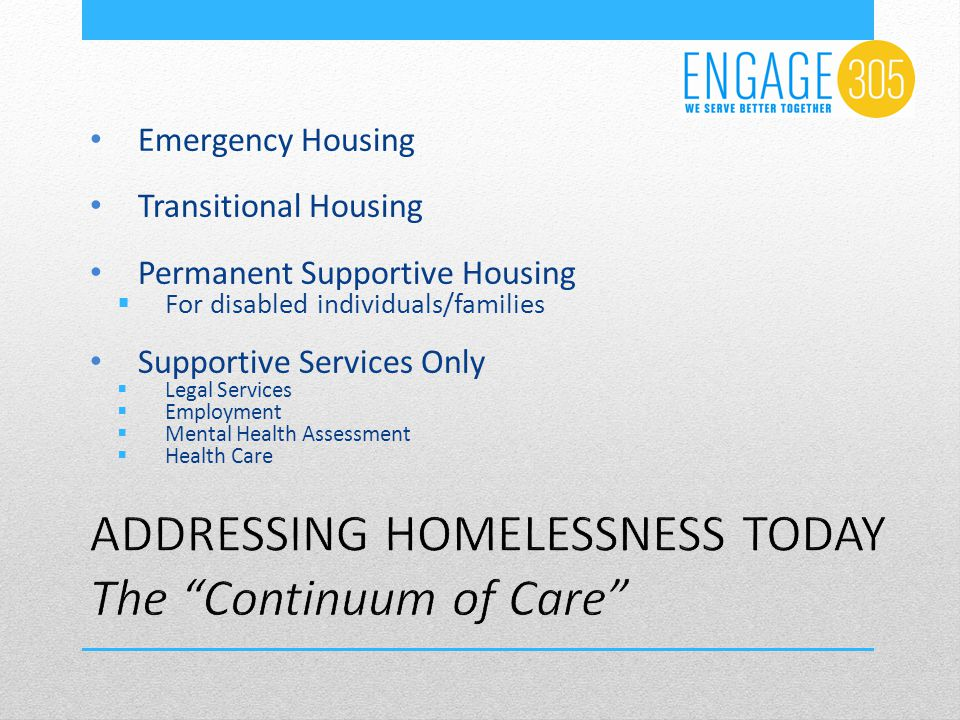 Emergency Housing Transitional Housing Permanent Supportive Housing  For disabled individuals/families Supportive Services Only  Legal Services  Employment  Mental Health Assessment  Health Care