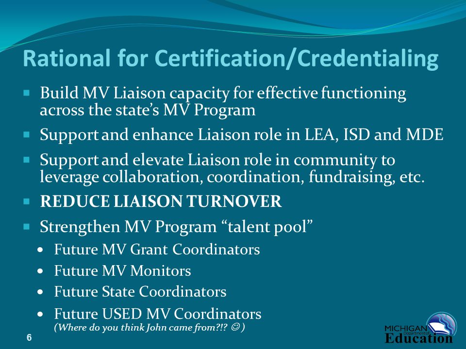 Rational for Certification/Credentialing  Build MV Liaison capacity for effective functioning across the state's MV Program  Support and enhance Liaison role in LEA, ISD and MDE  Support and elevate Liaison role in community to leverage collaboration, coordination, fundraising, etc.