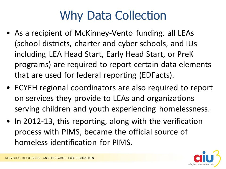 Why Data Collection As a recipient of McKinney-Vento funding, all LEAs (school districts, charter and cyber schools, and IUs including LEA Head Start, Early Head Start, or PreK programs) are required to report certain data elements that are used for federal reporting (EDFacts).