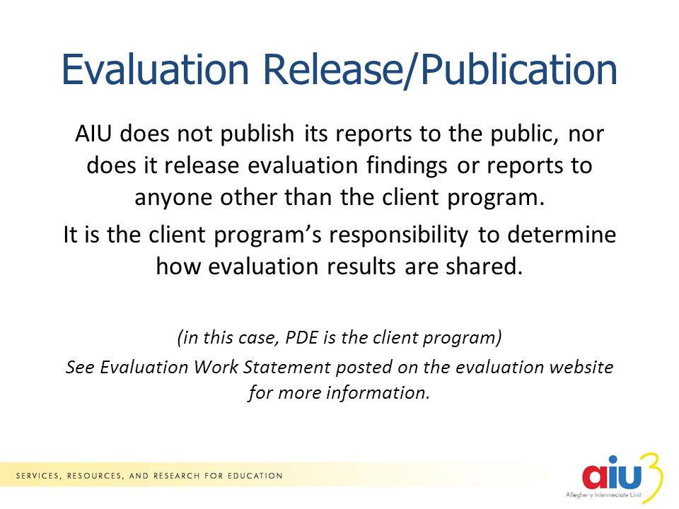 Evaluation Release/Publication AIU does not publish its reports to the public, nor does it release evaluation findings or reports to anyone other than the client program.
