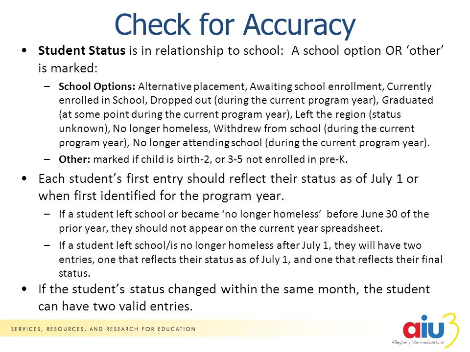 Check for Accuracy Student Status is in relationship to school: A school option OR 'other' is marked: –School Options: Alternative placement, Awaiting school enrollment, Currently enrolled in School, Dropped out (during the current program year), Graduated (at some point during the current program year), Left the region (status unknown), No longer homeless, Withdrew from school (during the current program year), No longer attending school (during the current program year).