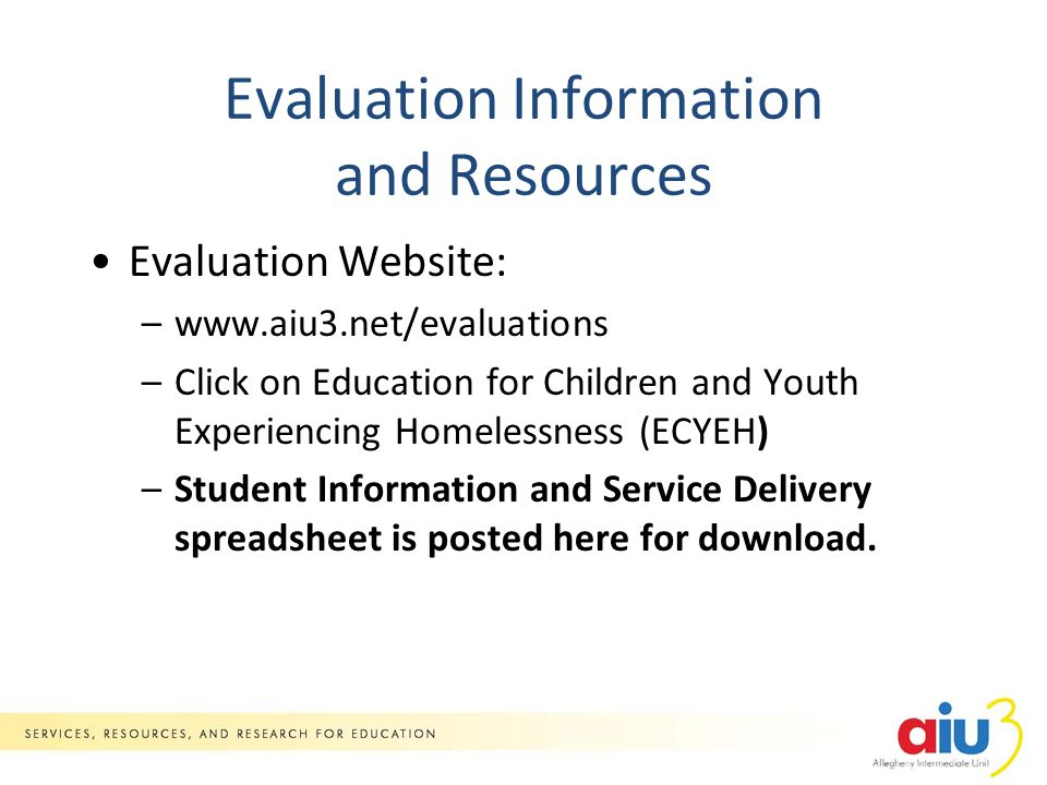Evaluation Information and Resources Evaluation Website: –www.aiu3.net/evaluations –Click on Education for Children and Youth Experiencing Homelessness (ECYEH) –Student Information and Service Delivery spreadsheet is posted here for download.