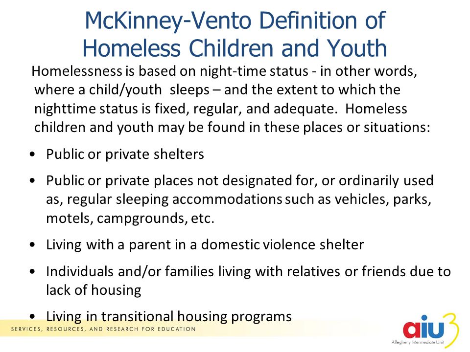 McKinney-Vento Definition of Homeless Children and Youth Homelessness is based on night-time status - in other words, where a child/youth sleeps – and the extent to which the nighttime status is fixed, regular, and adequate.