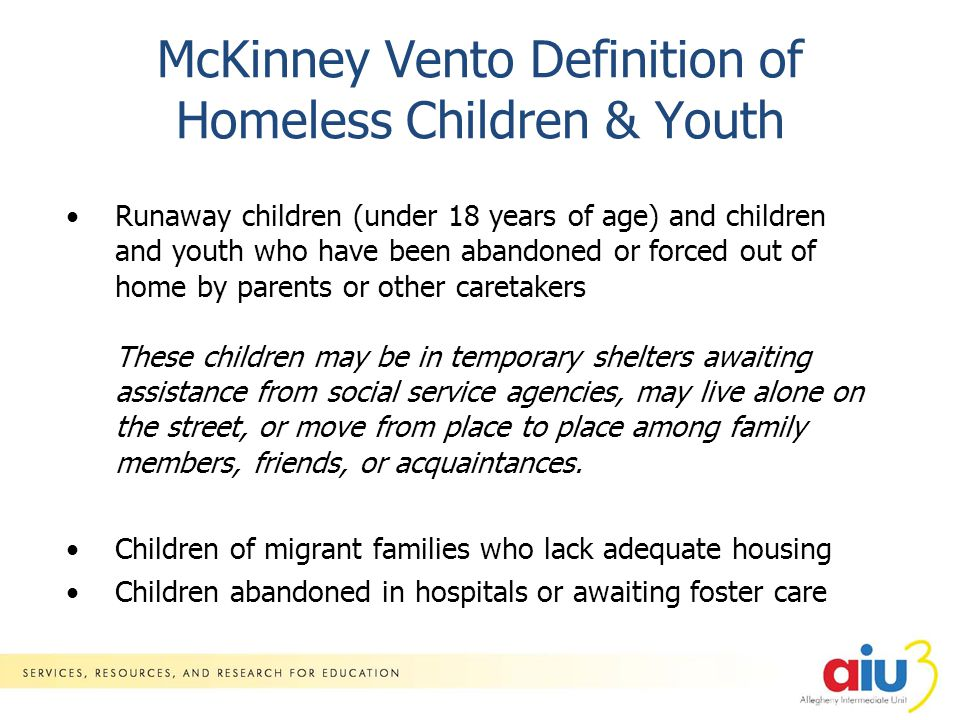 McKinney Vento Definition of Homeless Children & Youth Runaway children (under 18 years of age) and children and youth who have been abandoned or forced out of home by parents or other caretakers These children may be in temporary shelters awaiting assistance from social service agencies, may live alone on the street, or move from place to place among family members, friends, or acquaintances.