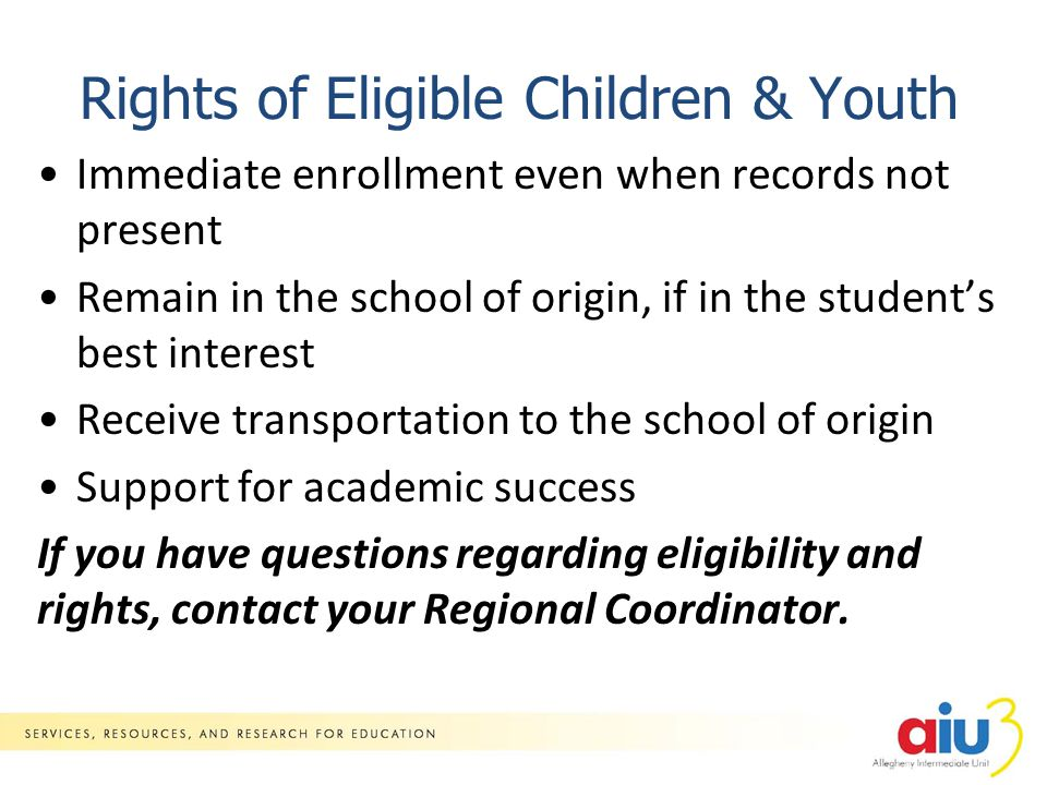 Rights of Eligible Children & Youth Immediate enrollment even when records not present Remain in the school of origin, if in the student's best interest Receive transportation to the school of origin Support for academic success If you have questions regarding eligibility and rights, contact your Regional Coordinator.
