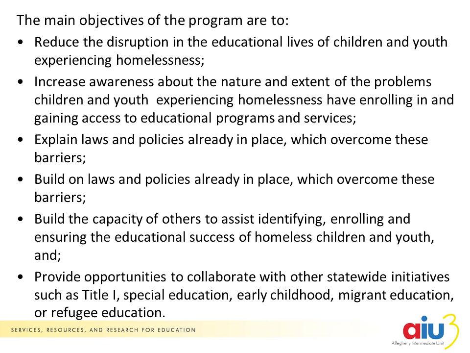 The main objectives of the program are to: Reduce the disruption in the educational lives of children and youth experiencing homelessness; Increase awareness about the nature and extent of the problems children and youth experiencing homelessness have enrolling in and gaining access to educational programs and services; Explain laws and policies already in place, which overcome these barriers; Build on laws and policies already in place, which overcome these barriers; Build the capacity of others to assist identifying, enrolling and ensuring the educational success of homeless children and youth, and; Provide opportunities to collaborate with other statewide initiatives such as Title I, special education, early childhood, migrant education, or refugee education.
