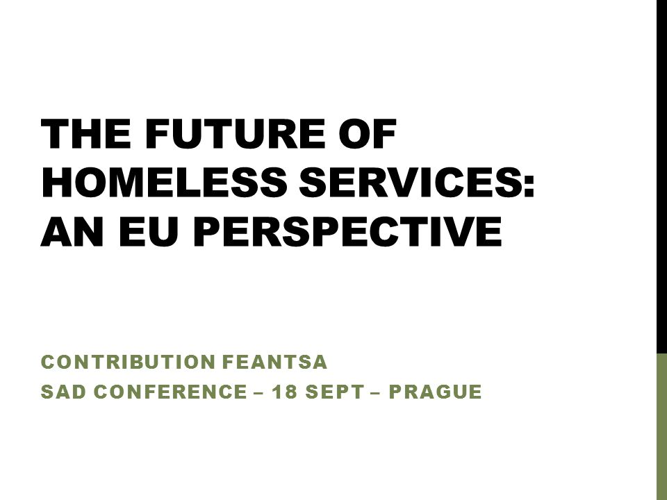 THE FUTURE OF HOMELESS SERVICES: AN EU PERSPECTIVE CONTRIBUTION FEANTSA SAD CONFERENCE – 18 SEPT – PRAGUE