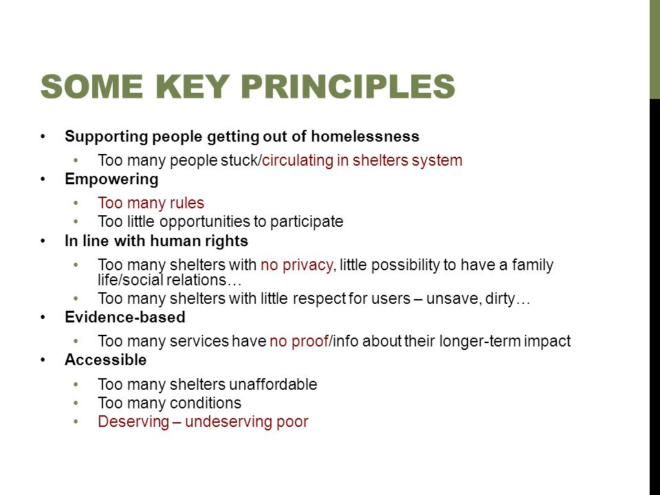 SOME KEY PRINCIPLES Supporting people getting out of homelessness Too many people stuck/circulating in shelters system Empowering Too many rules Too little opportunities to participate In line with human rights Too many shelters with no privacy, little possibility to have a family life/social relations… Too many shelters with little respect for users – unsave, dirty… Evidence-based Too many services have no proof/info about their longer-term impact Accessible Too many shelters unaffordable Too many conditions Deserving – undeserving poor