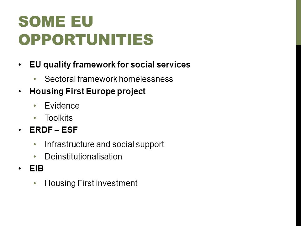 SOME EU OPPORTUNITIES EU quality framework for social services Sectoral framework homelessness Housing First Europe project Evidence Toolkits ERDF – ESF Infrastructure and social support Deinstitutionalisation EIB Housing First investment