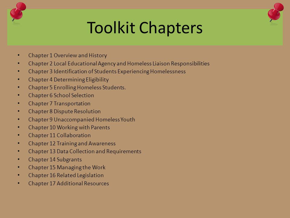 Toolkit Chapters Chapter 1 Overview and History Chapter 2 Local Educational Agency and Homeless Liaison Responsibilities Chapter 3 Identification of Students Experiencing Homelessness Chapter 4 Determining Eligibility Chapter 5 Enrolling Homeless Students.