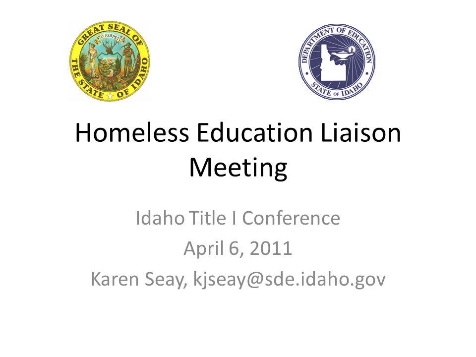 Homeless Education Liaison Meeting Idaho Title I Conference April 6, 2011 Karen Seay, kjseay@sde.idaho.gov