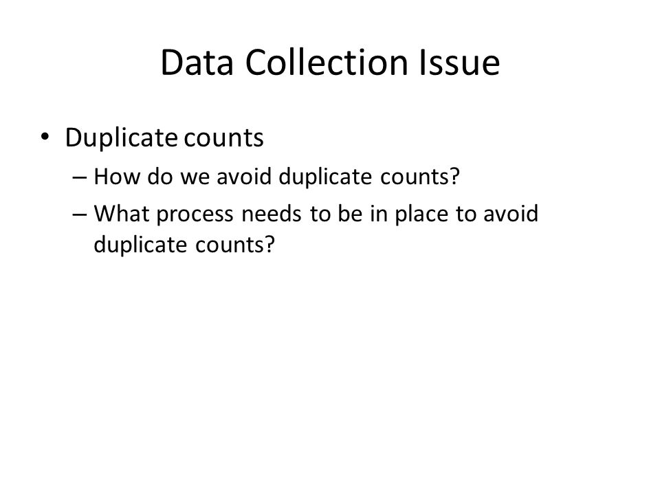 Data Collection Issue Duplicate counts – How do we avoid duplicate counts? – What process needs to be in place to avoid duplicate counts?
