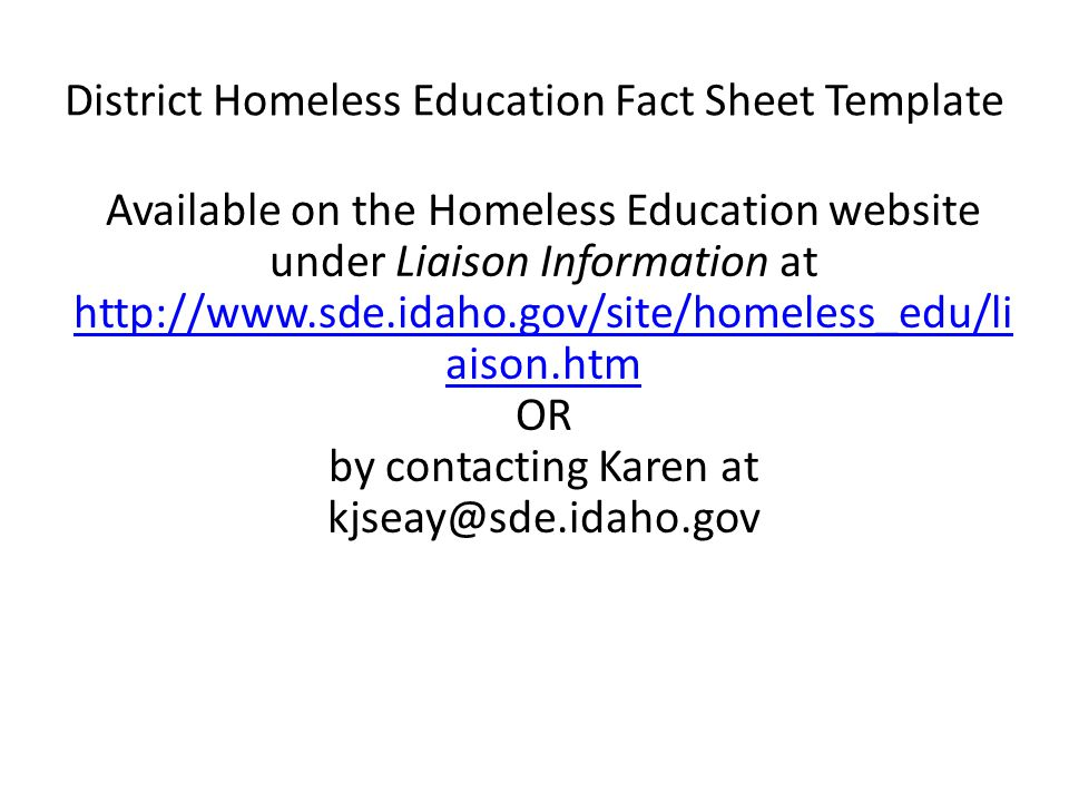 District Homeless Education Fact Sheet Template Available on the Homeless Education website under Liaison Information at http://www.sde.idaho.gov/site/homeless_edu/li aison.htm http://www.sde.idaho.gov/site/homeless_edu/li aison.htm OR by contacting Karen at kjseay@sde.idaho.gov
