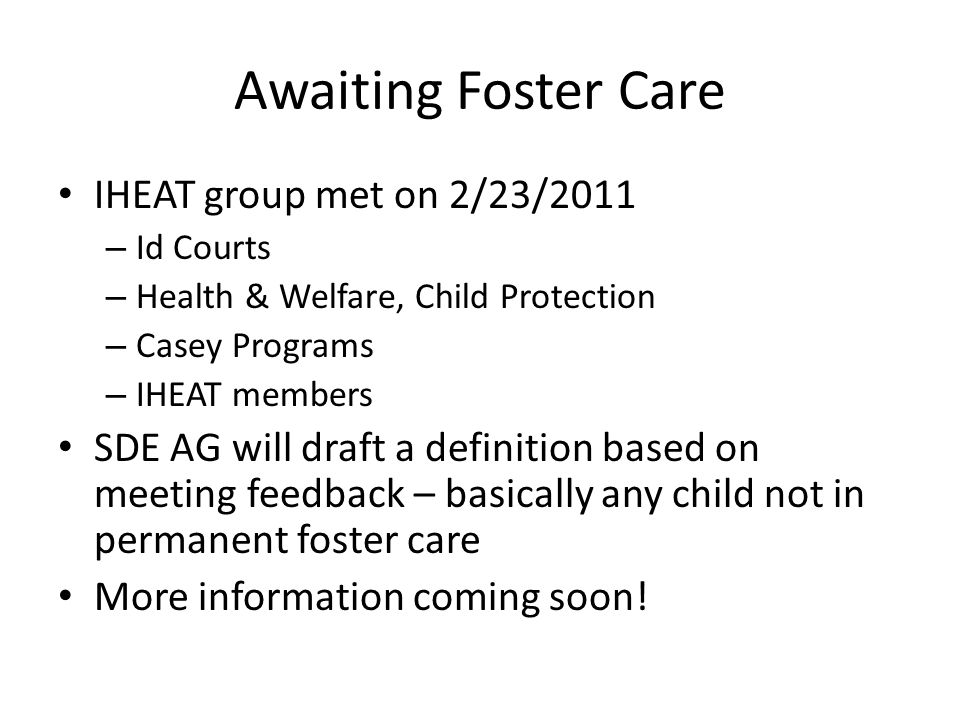 Awaiting Foster Care IHEAT group met on 2/23/2011 – Id Courts – Health & Welfare, Child Protection – Casey Programs – IHEAT members SDE AG will draft a definition based on meeting feedback – basically any child not in permanent foster care More information coming soon!
