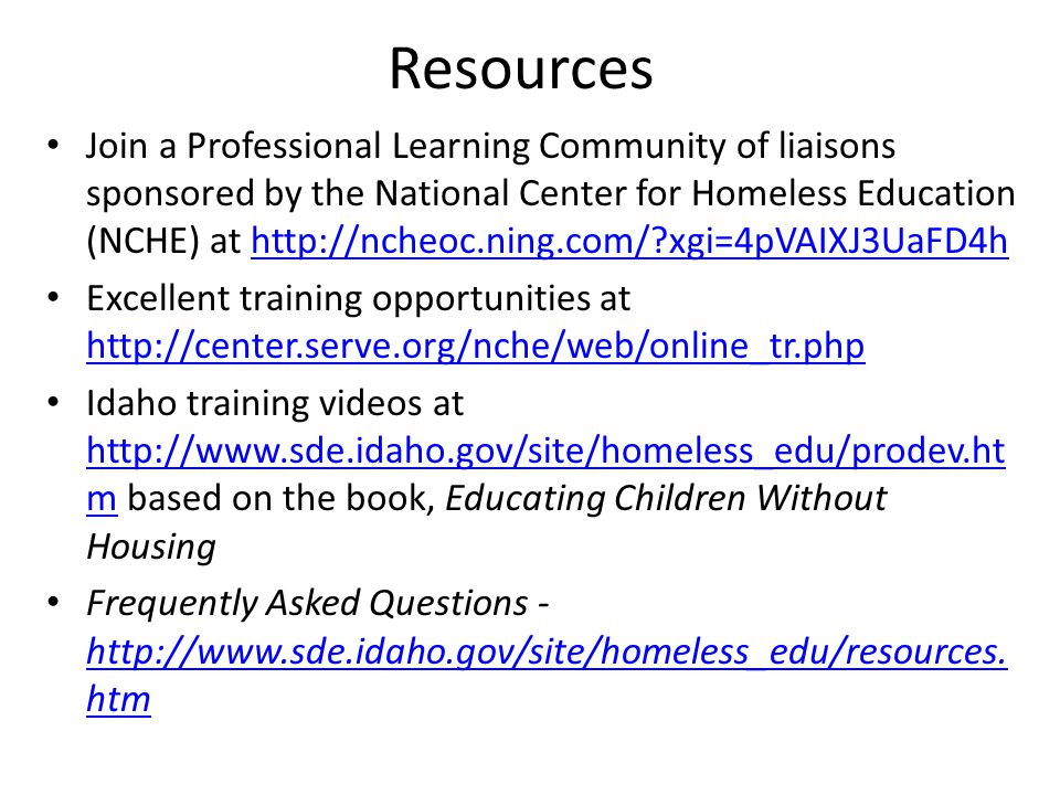 Resources Join a Professional Learning Community of liaisons sponsored by the National Center for Homeless Education (NCHE) at http://ncheoc.ning.com/ xgi=4pVAIXJ3UaFD4hhttp://ncheoc.ning.com/ xgi=4pVAIXJ3UaFD4h Excellent training opportunities at http://center.serve.org/nche/web/online_tr.php http://center.serve.org/nche/web/online_tr.php Idaho training videos at http://www.sde.idaho.gov/site/homeless_edu/prodev.ht m based on the book, Educating Children Without Housing http://www.sde.idaho.gov/site/homeless_edu/prodev.ht m Frequently Asked Questions - http://www.sde.idaho.gov/site/homeless_edu/resources.