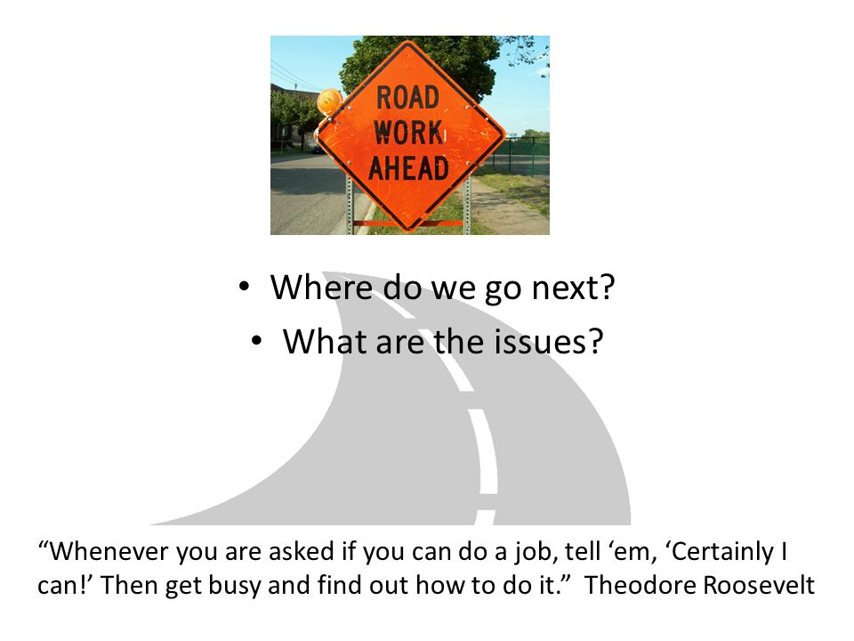 """Where do we go next? What are the issues? """"Whenever you are asked if you can do a job, tell 'em, 'Certainly I can!' Then get busy and find out how to"""
