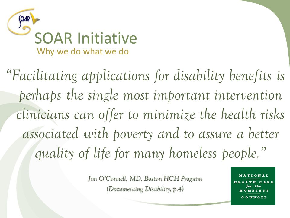 Facilitating applications for disability benefits is perhaps the single most important intervention clinicians can offer to minimize the health risks associated with poverty and to assure a better quality of life for many homeless people. Jim O'Connell, MD, Boston HCH Program (Documenting Disability, p.4) SOAR Initiative Why we do what we do