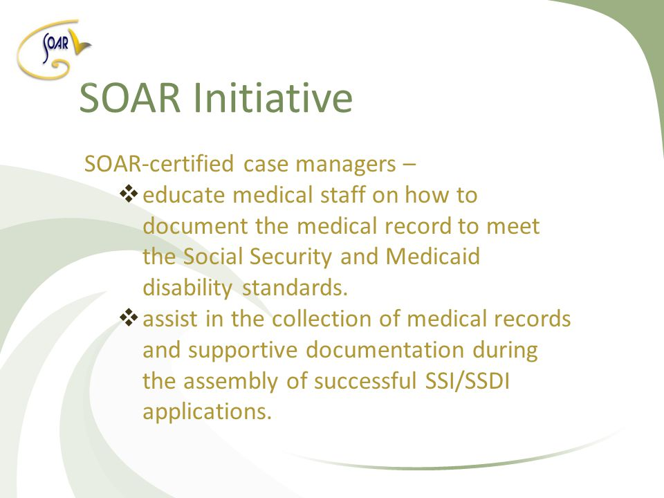 SOAR Initiative SOAR-certified case managers –  educate medical staff on how to document the medical record to meet the Social Security and Medicaid disability standards.
