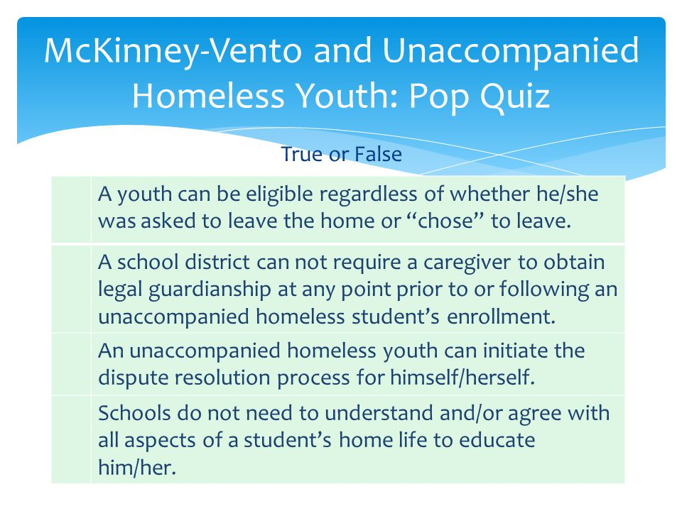 McKinney-Vento and Unaccompanied Homeless Youth: Pop Quiz A youth can be eligible regardless of whether he/she was asked to leave the home or chose to leave.