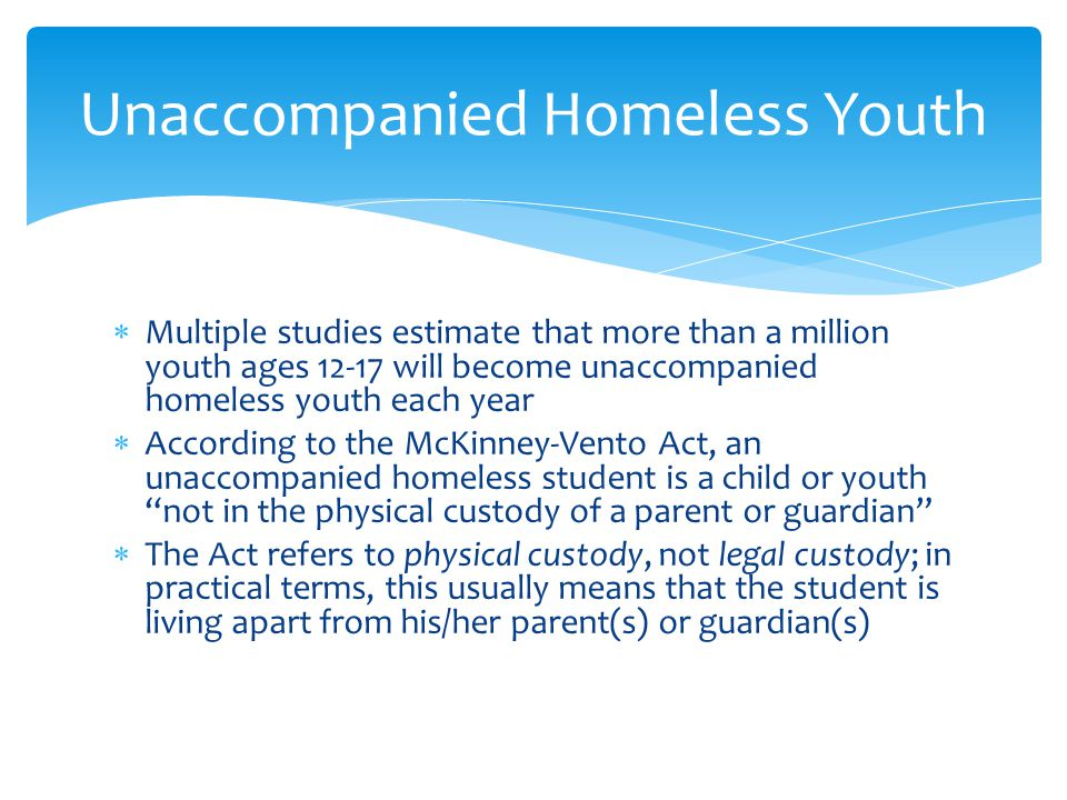  Multiple studies estimate that more than a million youth ages 12-17 will become unaccompanied homeless youth each year  According to the McKinney-Vento Act, an unaccompanied homeless student is a child or youth not in the physical custody of a parent or guardian  The Act refers to physical custody, not legal custody; in practical terms, this usually means that the student is living apart from his/her parent(s) or guardian(s) Unaccompanied Homeless Youth