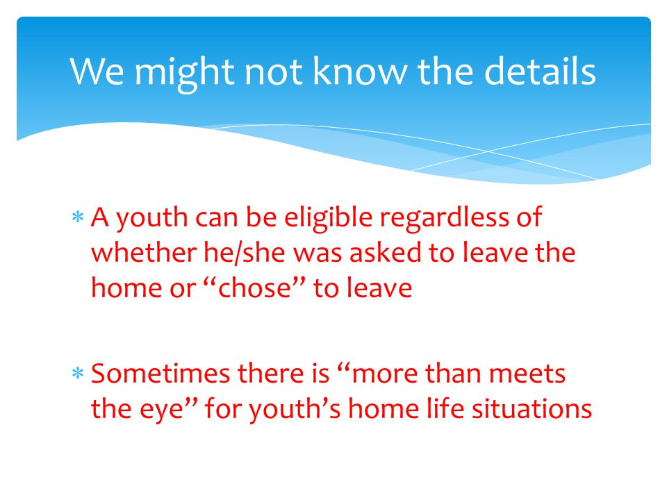  A youth can be eligible regardless of whether he/she was asked to leave the home or chose to leave  Sometimes there is more than meets the eye for youth's home life situations We might not know the details