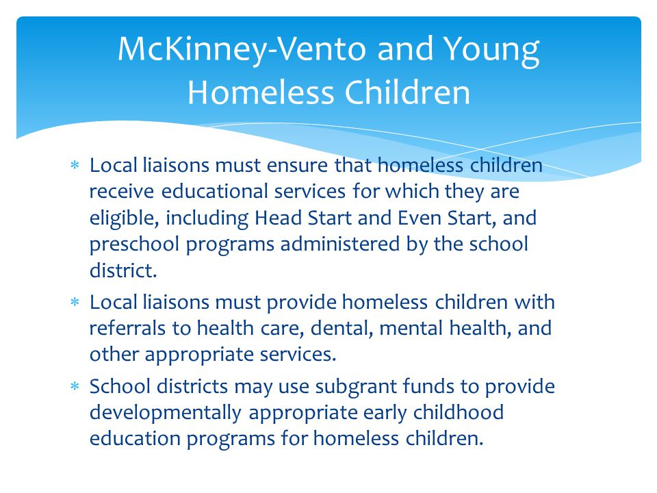 McKinney-Vento and Young Homeless Children  Local liaisons must ensure that homeless children receive educational services for which they are eligible, including Head Start and Even Start, and preschool programs administered by the school district.