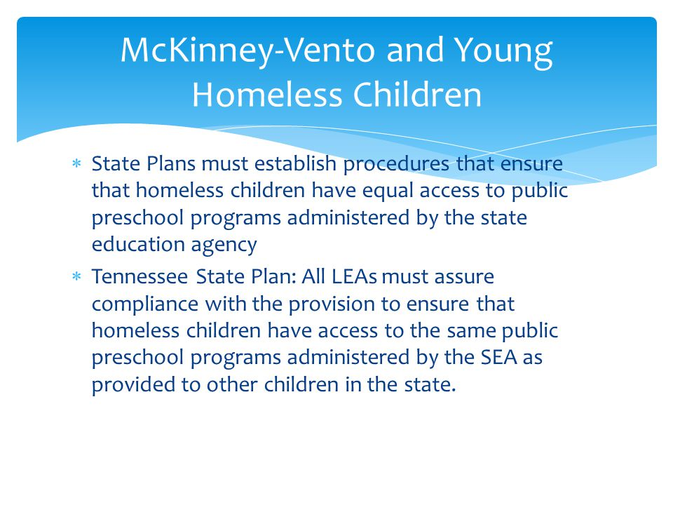  State Plans must establish procedures that ensure that homeless children have equal access to public preschool programs administered by the state education agency  Tennessee State Plan: All LEAs must assure compliance with the provision to ensure that homeless children have access to the same public preschool programs administered by the SEA as provided to other children in the state.