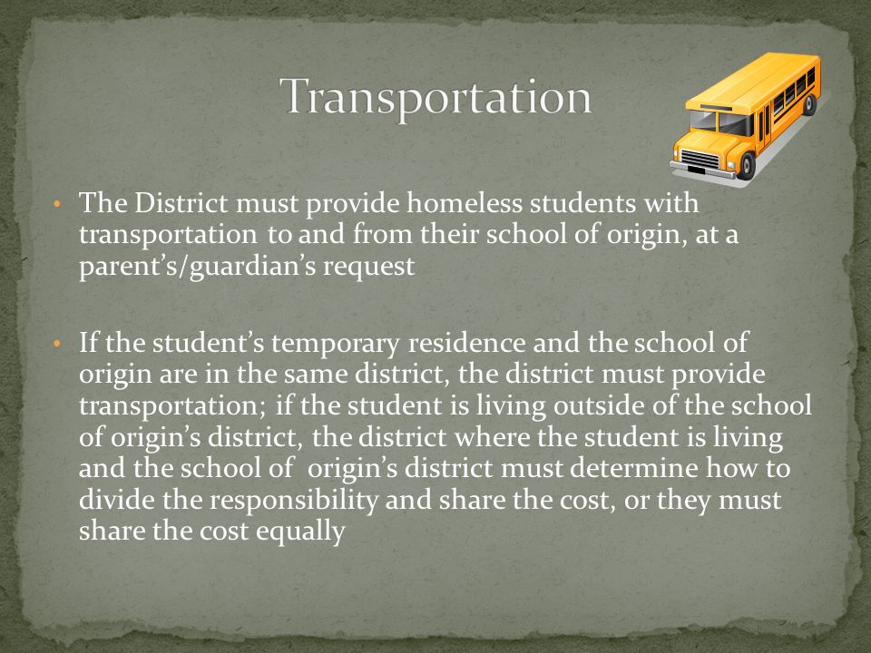 The District must provide homeless students with transportation to and from their school of origin, at a parent's/guardian's request If the student's temporary residence and the school of origin are in the same district, the district must provide transportation; if the student is living outside of the school of origin's district, the district where the student is living and the school of origin's district must determine how to divide the responsibility and share the cost, or they must share the cost equally