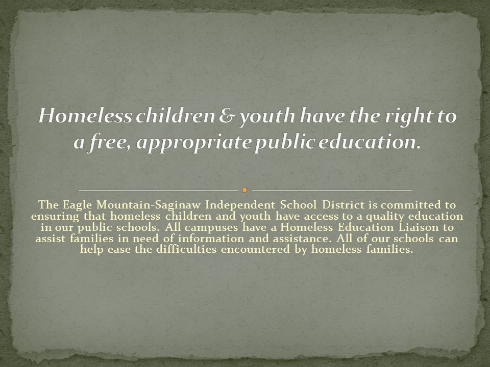 Every LEA must designate a liaison for students in homeless situations Responsibilities: Ensure children /youth in homeless situations are identified Ensure homeless students enroll in and have full and equal opportunity to succeed in school Link with educational services, including preschool and health services Inform parents/guardians, or youth of educational and parent involvement opportunities Post public notice of educational rights Resolve disputes Inform parents/ guardians, or youth of transportation services, including to the school of origin