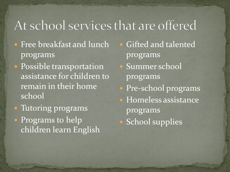 Free breakfast and lunch programs Possible transportation assistance for children to remain in their home school Tutoring programs Programs to help children learn English Gifted and talented programs Summer school programs Pre-school programs Homeless assistance programs School supplies