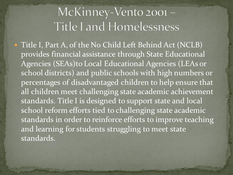 Title I, Part A, of the No Child Left Behind Act (NCLB) provides financial assistance through State Educational Agencies (SEAs)to Local Educational Agencies (LEAs or school districts) and public schools with high numbers or percentages of disadvantaged children to help ensure that all children meet challenging state academic achievement standards.