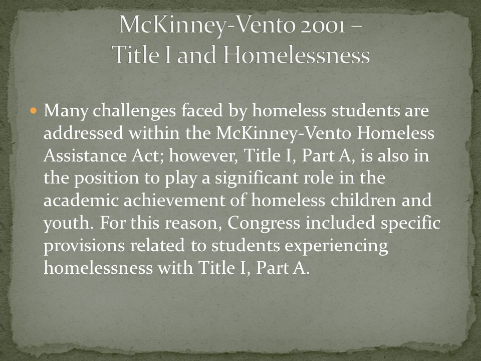 Many challenges faced by homeless students are addressed within the McKinney-Vento Homeless Assistance Act; however, Title I, Part A, is also in the position to play a significant role in the academic achievement of homeless children and youth.