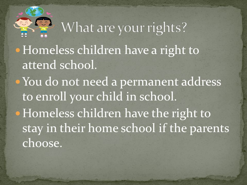Homeless children have a right to attend school.