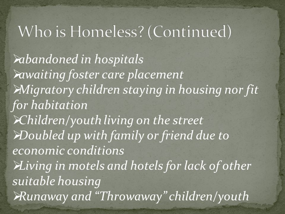  abandoned in hospitals  awaiting foster care placement  Migratory children staying in housing nor fit for habitation  Children/youth living on the street  Doubled up with family or friend due to economic conditions  Living in motels and hotels for lack of other suitable housing  Runaway and Throwaway children/youth