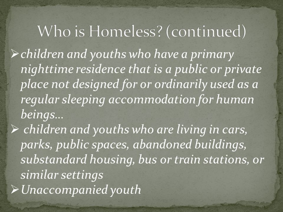  children and youths who have a primary nighttime residence that is a public or private place not designed for or ordinarily used as a regular sleeping accommodation for human beings…  children and youths who are living in cars, parks, public spaces, abandoned buildings, substandard housing, bus or train stations, or similar settings  Unaccompanied youth