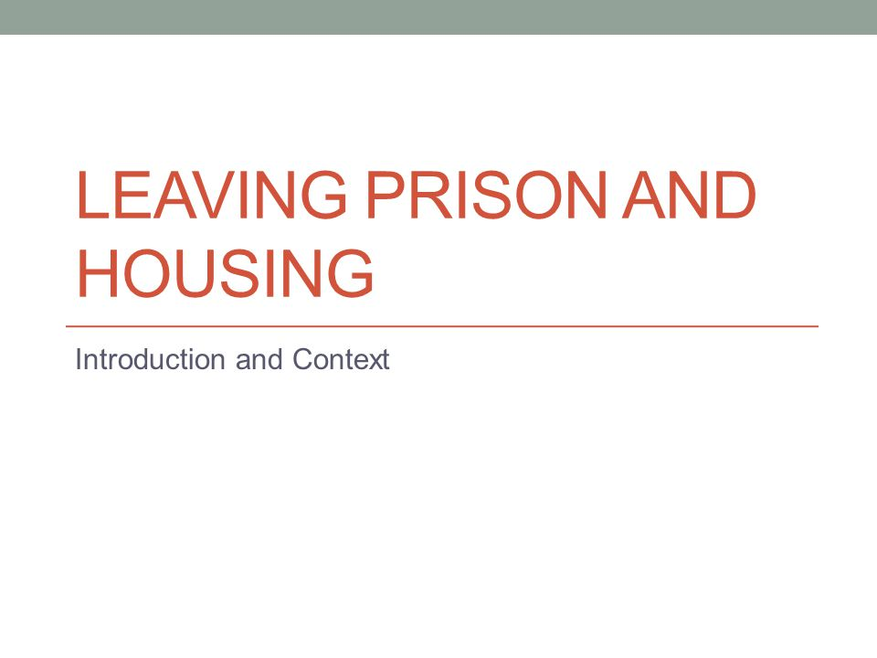LEAVING PRISON AND HOUSING Introduction and Context