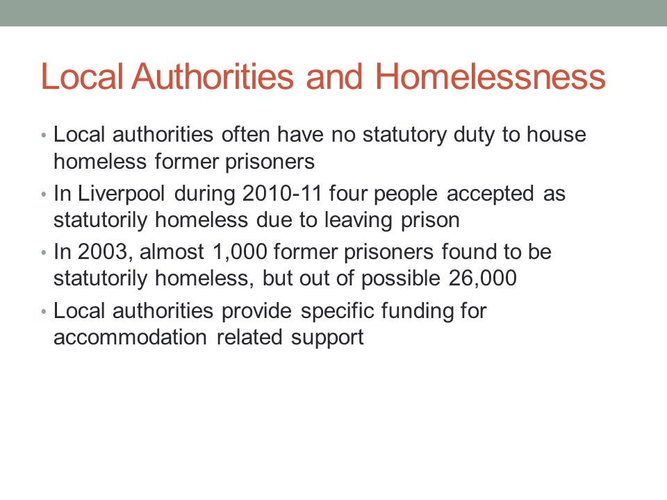 Local Authorities and Homelessness Local authorities often have no statutory duty to house homeless former prisoners In Liverpool during 2010-11 four people accepted as statutorily homeless due to leaving prison In 2003, almost 1,000 former prisoners found to be statutorily homeless, but out of possible 26,000 Local authorities provide specific funding for accommodation related support