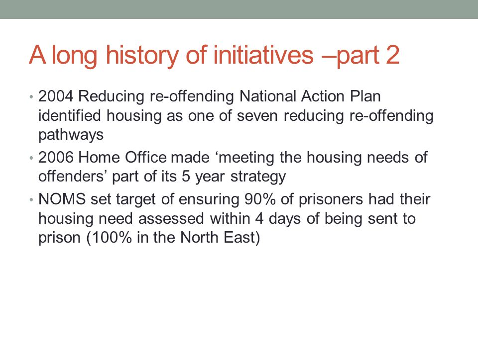 A long history of initiatives –part 2 2004 Reducing re-offending National Action Plan identified housing as one of seven reducing re-offending pathways 2006 Home Office made 'meeting the housing needs of offenders' part of its 5 year strategy NOMS set target of ensuring 90% of prisoners had their housing need assessed within 4 days of being sent to prison (100% in the North East)