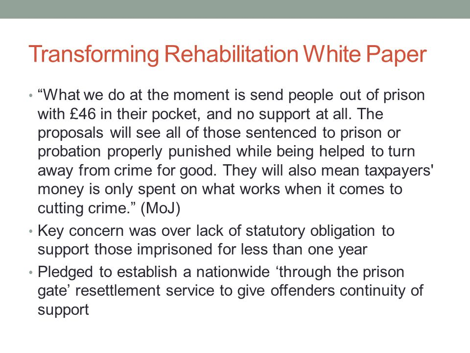 Transforming Rehabilitation White Paper What we do at the moment is send people out of prison with £46 in their pocket, and no support at all.