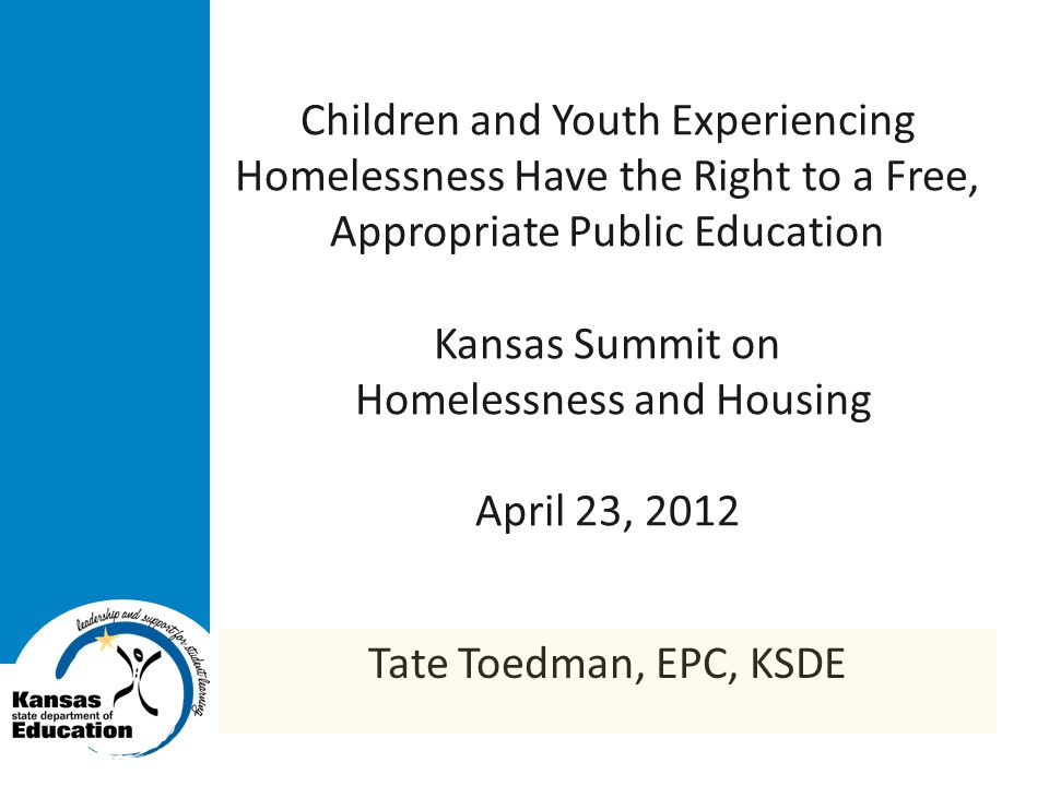 Children and Youth Experiencing Homelessness Have the Right to a Free, Appropriate Public Education Kansas Summit on Homelessness and Housing April 23, 2012 Tate Toedman, EPC, KSDE