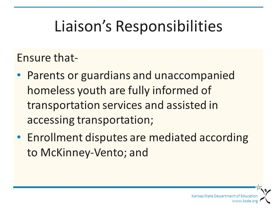 Kansas State Department of Education www.ksde.org Liaison's Responsibilities Ensure that- Parents or guardians and unaccompanied homeless youth are fully informed of transportation services and assisted in accessing transportation; Enrollment disputes are mediated according to McKinney-Vento; and