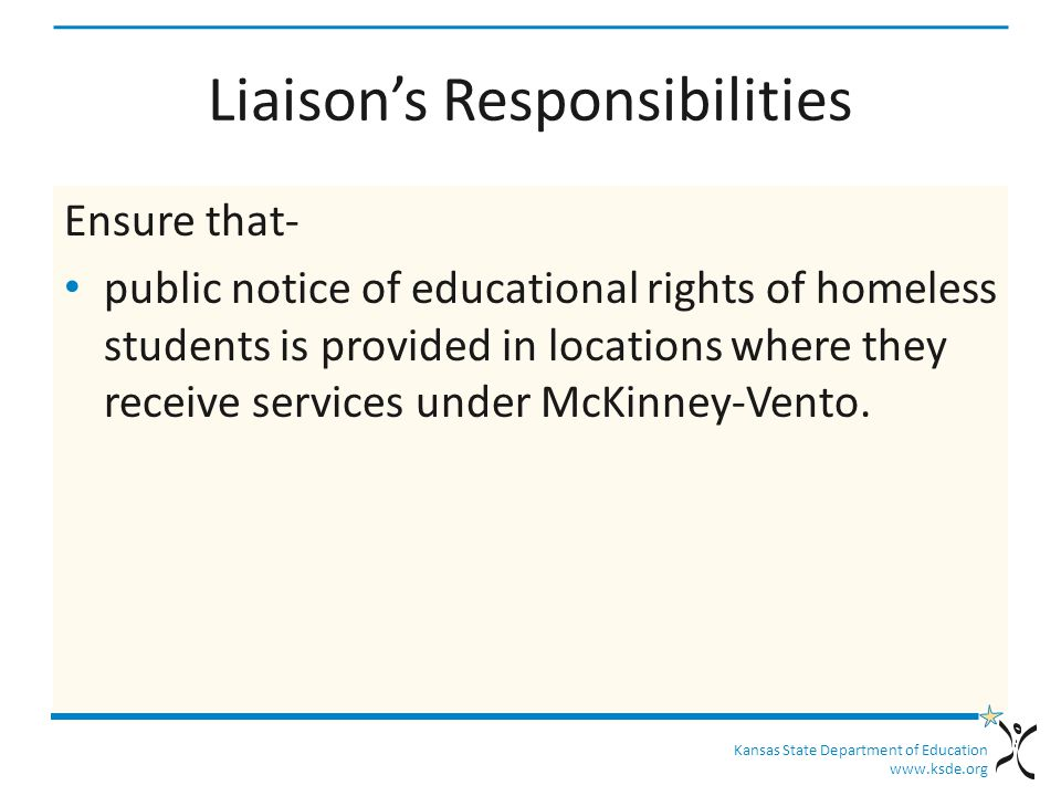 Kansas State Department of Education www.ksde.org Liaison's Responsibilities Ensure that- public notice of educational rights of homeless students is provided in locations where they receive services under McKinney-Vento.