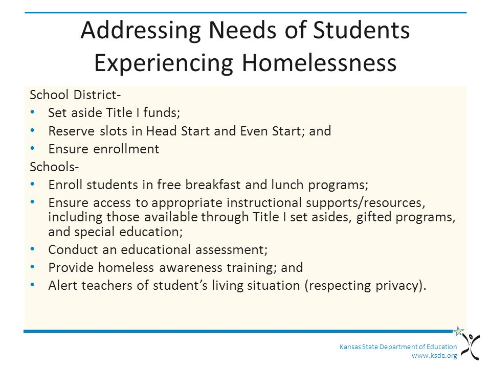 Kansas State Department of Education www.ksde.org Addressing Needs of Students Experiencing Homelessness School District- Set aside Title I funds; Reserve slots in Head Start and Even Start; and Ensure enrollment Schools- Enroll students in free breakfast and lunch programs; Ensure access to appropriate instructional supports/resources, including those available through Title I set asides, gifted programs, and special education; Conduct an educational assessment; Provide homeless awareness training; and Alert teachers of student's living situation (respecting privacy).