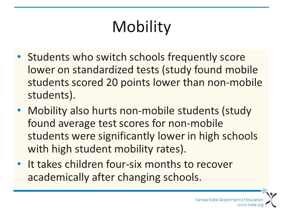 Kansas State Department of Education www.ksde.org Mobility Students who switch schools frequently score lower on standardized tests (study found mobile students scored 20 points lower than non-mobile students).