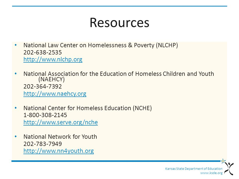 Kansas State Department of Education www.ksde.org Resources National Law Center on Homelessness & Poverty (NLCHP) 202-638-2535 http://www.nlchp.org National Association for the Education of Homeless Children and Youth (NAEHCY) 202-364-7392 http://www.naehcy.org National Center for Homeless Education (NCHE) 1-800-308-2145 http://www.serve.org/nche National Network for Youth 202-783-7949 http://www.nn4youth.org