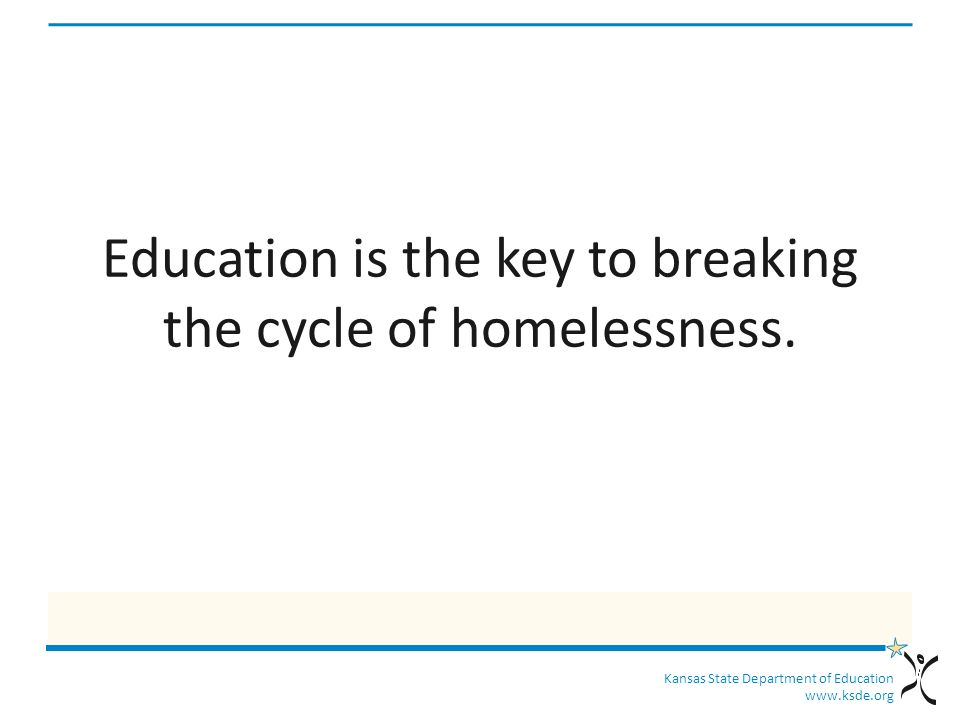 Kansas State Department of Education www.ksde.org Education is the key to breaking the cycle of homelessness.