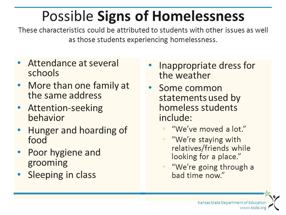 Kansas State Department of Education www.ksde.org Possible Signs of Homelessness These characteristics could be attributed to students with other issues as well as those students experiencing homelessness.